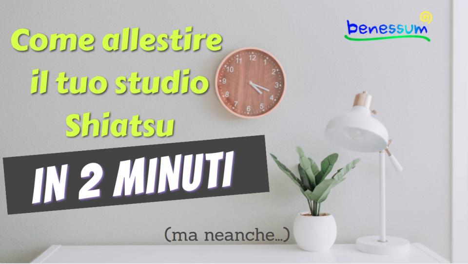 COME ALLESTIRE UN OTTIMO STUDIO SHIATSU IN 2 MINUTI